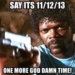 Pulp Fiction - say its 11/12/13 one more god damn time!