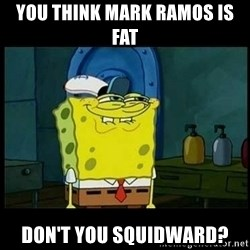 Don't you, Squidward? - you think mark ramos is fat  don't you squidward?