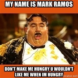 Fat Guy - my name is mark ramos don't make me hungry u wouldn't like me when im hungry