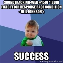"Success Kid - soundtracking-web #1501 ""[BUG] Fixed fetch response race condition - Neil Johnson"":  success"