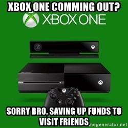 xbox one = crap - Xbox One comming out? Sorry Bro, saving up funds to visit friends
