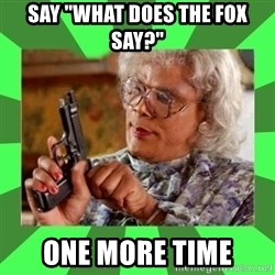 "Madea - say ""what does the fox say?"" one more time"