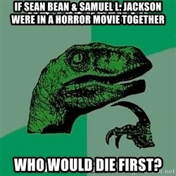 Velociraptor Filosofo - If sean bean & samuel l. jackson were in a horror movie together Who would die first?