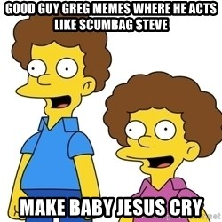 Rod & Todd Flanders - Good Guy Greg memes where he acts like Scumbag Steve make Baby Jesus cry