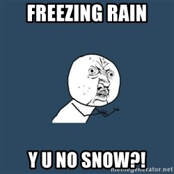 y you no - Freezing rain y u no snow?!
