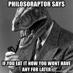 Real_Life_Philosoraptor - Philosoraptor Says If you eat it now you wont have any for later