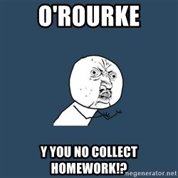 y you no - o'rourke y you no collect homework!?