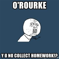 y you no - o'rourke y u no collect homework!?