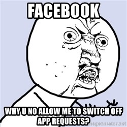 Why you no plan ahead? - Facebook Why u no allow me to switch off App Requests?