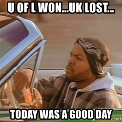 Good Day Ice Cube - U of L won...UK lost... Today was a good day