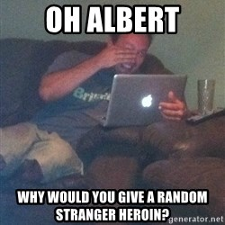 Meme Dad - Oh albert why would you give a random stranger heroin?