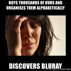 todays problem crying woman - Buys thousands of DVDs and organises them alphabetically discovers bluray