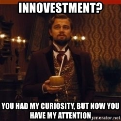 you had my curiosity dicaprio - Innovestment? You had my curiosity, but now you have my attention