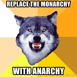 Courage Wolf - replace the monarchy with anarchy