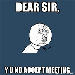 y you no - dear sir, Y U no accept meeting