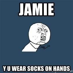 y you no - Jamie Y U wear socks on hands