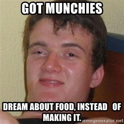 Stoner Guy - Got munchies Dream about food, instead   of making it.
