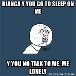 y you no - Bianca y you go to sleep on me  Y you no talk to me, me lonely