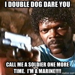 Pulp Fiction - I double dog dare you Call me a soldier one more time.  I'm a Marine!!!!
