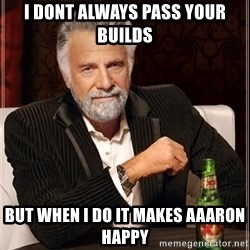 The Most Interesting Man In The World - I DONT ALWAYS pass your builds BUT WHEN I DO it makes Aaaron happy