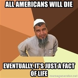 Ordinary Muslim Man - ALL AMERICANS WILL DIE EVENTUALLY, IT'S JUST A FACT OF LIFE