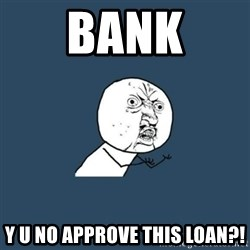 y you no - BANK Y U NO APPROVE THIS LOAN?!