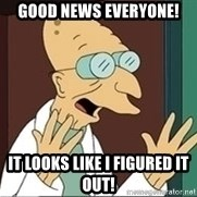 Professor Farnsworth - good news everyone! it looks like I figured it out!