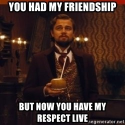 you had my curiosity dicaprio - You had my friendship but now you have my respect live