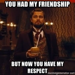 you had my curiosity dicaprio - You had my friendship but now you have my respect