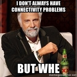 The Most Interesting Man In The World - I don't always have connectivity problems But whe