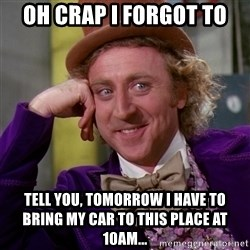Willy Wonka - oh crap I forgot to tell you, tomorrow I have to bring my car to this place at 10am...