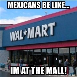 Walmart pay - mexicans be like... im at the mall!