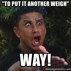 """Flippinpauly - """"To put it another weigh"""" WAY!"""