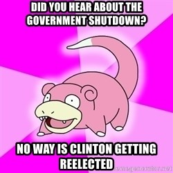 Slowpoke - Did you hear about the government shutdown? No way is Clinton getting reelected