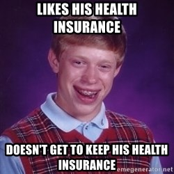 Bad Luck Brian - likes his health insurance doesn't get to keep his health insurance