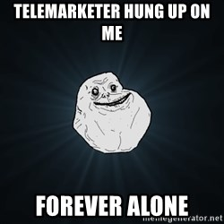 Forever Alone - telemarketer hung up on me forever alone