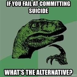 Philosoraptor - if you fail at committing suicide what's the alternative?