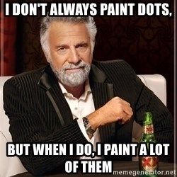 The Most Interesting Man In The World - i don't always paint dots, but when i do, i paint a lot of them
