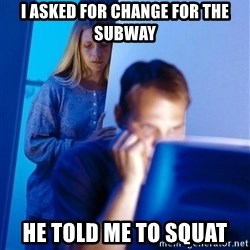 Redditors Wife - I asked for change for the subway He told me to squat