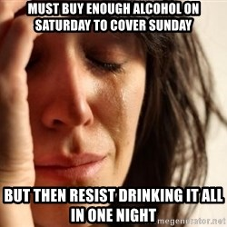 First World Problems - must buy enough alcohol on saturday to cover sunday but then resist drinking it all in one night