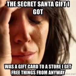 First World Problems - the secret santa gift I got was a gift card to a store I get free things from anyway