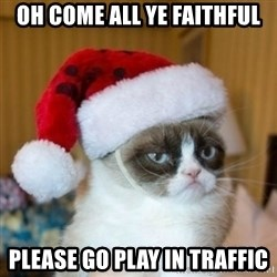Grumpy Cat Santa Hat - Oh come all ye faithful Please go play in traffic