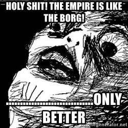 Extreme Rage Face - Holy shit! The Empire IS like the borg! ...............................Only Better