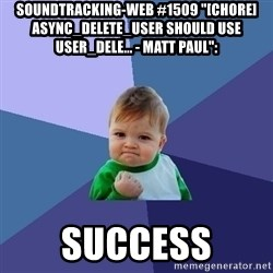 "Success Kid - soundtracking-web #1509 ""[CHORE] async_delete_user should use user_dele... - Matt Paul"":  success"