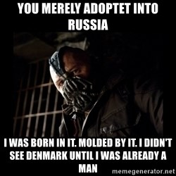 Bane Meme - You merely adoptet into Russia I was born in it. Molded by it. I Didn't see Denmark until i was already a man