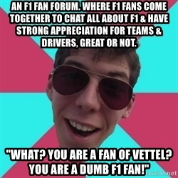 "Hypocrite Gordon - An F1 fan forum. Where F1 fans come together to chat all about F1 & have strong appreciation for Teams & Drivers, great or not.  ""What? You are a fan of Vettel? You are a dumb f1 fan!"""
