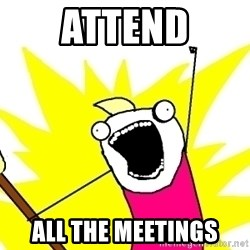 X ALL THE THINGS - attend all the meetings