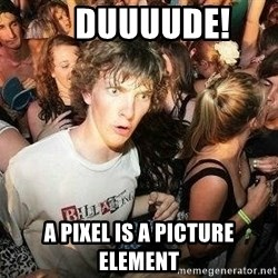 -Sudden Clarity Clarence -     Duuuude! A pixel is a picture element