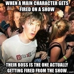 -Sudden Clarity Clarence - When a main character gets fired on a show their boss is the one actually getting fired from the show