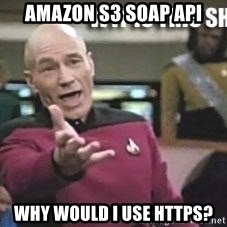 Patrick Stewart WTF - AMAZON S3 SOAP API WHY WOULD I USE HTTPS?